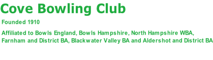 Cove Bowling Club    Founded 1910   Affiliated to Bowls England, Bowls Hampshire, North Hampshire WBA,   Farnham and District BA, Blackwater Valley BA and Aldershot and District BA